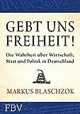 Gebt uns Freiheit!: Die Wahrheit über Wirtschaft, Staat und Politik in Deutschland (German Edition)