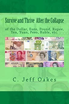 Survive and Thrive After the Collapse of the Dollar Euro Pound Rupee Yen Yuan Peso Etc by [Oakes, C. J.]