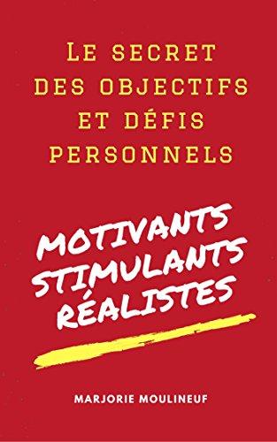 Le secret des objectifs et défis personnels: Motivants, Stimulants, Réalistes par Marjorie Moulineuf