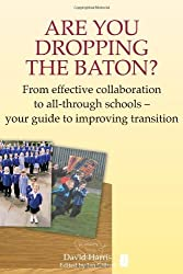 Are You Dropping the Baton: From effective collaboration to all-through schools: From Effective Collaboration to All-through Schools - Your Guide to ... Transition (The Independent Thinking Series) by David Harris (2008-01-15)