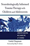 Neurobiologically Informed Trauma Therapy with C: Understanding Mechanisms of Change (Norton Series on Interpersonal Neurobiology)