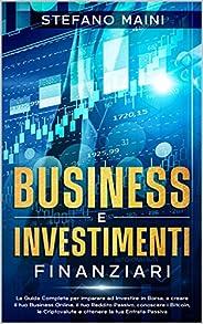 Business e Investimenti Finanziari: La Guida Completa per imparare ad Investire in Borsa, a creare un Business