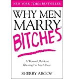 Why Men Marry Bitches: The Nice Woman's Guide to Getting and Keeping a Man's Heart