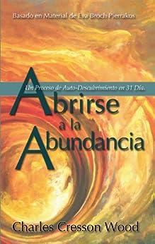 Abrirse  a la  Abundancia: Un Proceso de Auto-Descubrimiento en 31 Días (English Edition) de [Wood, Charles Cresson, Pierrakos, Eva]