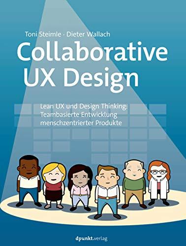 Collaborative UX Design: Lean UX und Design Thinking: Teambasierte Entwicklung menschzentrierter Produkte