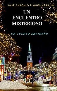 UN ENCUENTRO MISTERIOSO: Un cuento navideño par  José Antonio Flores Vera