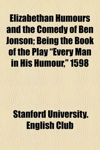 Elizabethan Humours and the Comedy of Ben Jonson; Being the Book of the Play