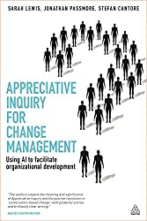 Appreciative Inquiry for Change Management: Using AI To Facilitate Organizational Development: Volume 1