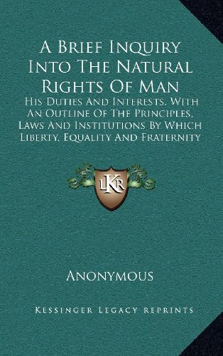 A Brief Inquiry Into the Natural Rights of Man: His Duties and Interests, with an Outline of the Principles, Laws and Institutions by Which Liberty, Equality and Fraternity May Be Realized