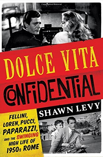 Dolce Vita Confidential: Fellini, Loren, Pucci, Paparazzi, and the Swinging High Life of 1950s Rome by Shawn Levy (2016-10-04)