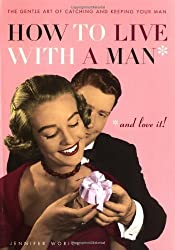 How to Live with a Man... And Love It!: The Gentle Art of Catching and Keeping Your Man by Jennifer Worick (2005-03-01)
