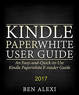 Kindle Paperwhite User Guide: An Easy-and-Quick-to-Use Kindle Paperwhite E-reader Guide (2017) by [Alexi, Ben]