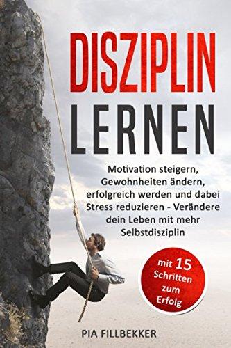 Disziplin lernen: Motivation steigern, Gewohnheiten ändern, erfolgreich werden und dabei Stress reduzieren - Verändere dein Leben mit mehr Selbstdisziplin (mit 15 Schritten zum Erfolg)
