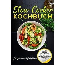 Slow Cooker Kochbuch - Über 55 geniale Slow Cooker Rezepte auch für den Schongarer und Crock Pot