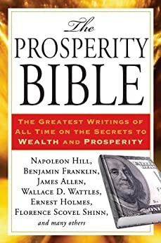 The Prosperity Bible: The Greatest Writings of All Time on the Secrets to  Wealth and Prosperity von [Wattles, Wallace D., Hill, Napoleon, Allen, James, Barnum, P. T., Franklin, Benjamin, Holmes, Ernest, Haanel, Charles F., Collier, Robert, shinn, Florence Scovel, Hubbard, Elbert, Conwell, Russell H., Fillmore, Charles, Trine, Ralph Waldo, Atkinson, William Walker, F. W. Sears]