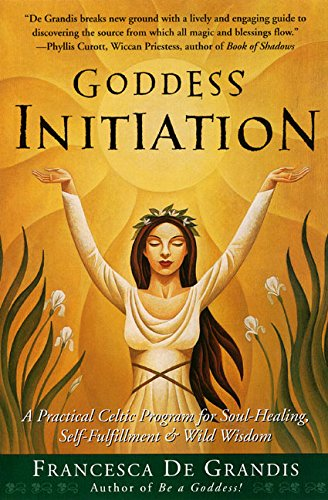 Goddess Initiation: A Practical Celtic Program for Soul-Healing, Self-Fulfillment & Wild Wisdom