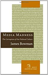Media Madness: The Corruption of Our Political Culture by James Bowman (2008-02-01)