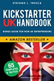 300 pages of step-by-step tactics and templates for any country, 30 successful case studies, plus a guide for non British entrepreneurs. Table of Contents 4+1 QUESTIONS TO ASK BEFORE JOINING KICKSTARTER - Kickstarter or Indiegogo? - Build You...