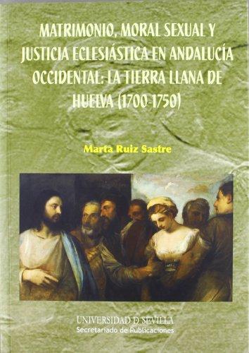 Matrimonio, moral sexual y justicia eclesiástica en Andalucía Occidental: la tierra llana de Huelva (1700-1750) (Serie  Historia y Geografía)