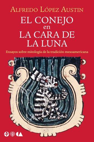 El conejo en la cara de la luna. Ensayos sobre mitología de la tradición meosamericana (Spanish Edition)