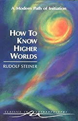 How to Know Higher Worlds: A Modern Path of Initiation (Classics in Anthroposophy) by Rudolf Steiner (1994-01-01)
