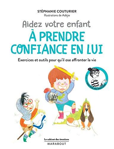 Aider votre enfant à prendre confiance en lui : Exercices et outils pour qu'il ose affronter la vie