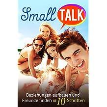 SMALLTALK: Beziehungen aufbauen und Freunde finden in 10 Schritten - So funktioniert es ( Kontakte knüpfen , Menschen für sich gewinnen , ins Gespräch kommen , Vertrauen aufbauen )