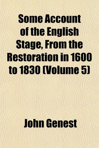 Some Account of the English Stage, From the Restoration in 1600 to 1830 (Volume 5)