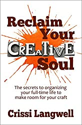 Reclaim Your Creative Soul: The secrets to organizing your full-time life to make room for your craft (English Edition)