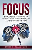 Focus: Simple Focus Techniques To Increase Your Productivity And Achieve Your Goals Now!