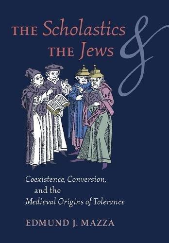 The Scholastics and the Jews: Coexistence, Conversion, and the Medieval Origins of Tolerance por Edmund J. Mazza