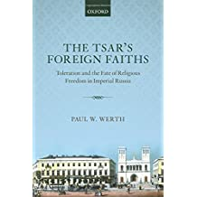 The Tsar's Foreign Faiths: Toleration and the Fate of Religious Freedom in Imperial Russia (Oxford Studies in Modern European History)