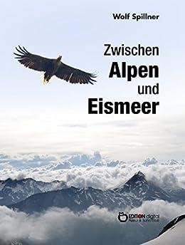 Zwischen Alpen und Eismeer: Begegnungen mit Tieren von [Spillner, Wolf]