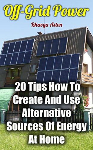 Off-Grid Power: 20 Tips How To Create And Use Alternative Sources Of Energy At Home (English Edition)