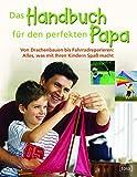Das Handbuch für den perfekten Papa. Von Drachenbauen bis Fahrradreparieren: Alles was mit Ihren Kindern Spaß macht.