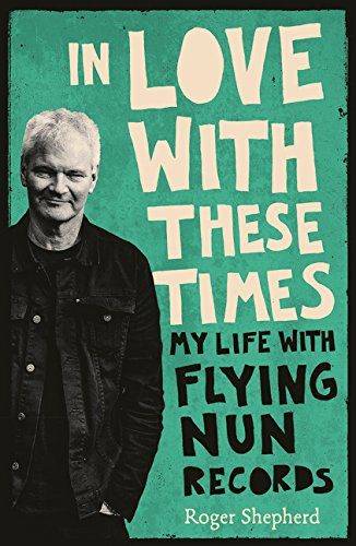 In Love With These Times: My Life With Flying Nun Records por Roger Shepherd