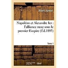 Napoleon Et Alexandre Ier: L'Alliance Russe Sous Le Premier Empire. T1 (Histoire)