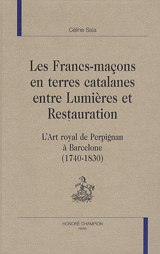 Les Francs-maçons en terres catalanes entre Lumières et Restauration : L'Art royal de Perpignan à Barcelone (1740-1830) par Céline Sala