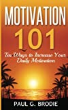 Motivation 101: Ten Ways to Increase Your Daily Motivation: Volume 1 (Paul G. Brodie Seminar Book Series)