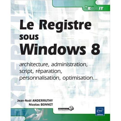 Le Registre Windows 8 - architecture, administration, script, réparation, personnalisation, optimisation...