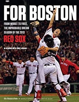 For Boston: From Worst to First, the Improbable Dream Season of the 2013 Red Sox by [The Boston Globe]