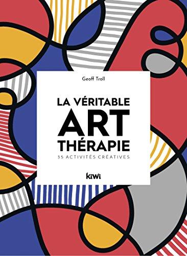 La véritable art-thérapie: 35 activités créatives par Geoff Troll