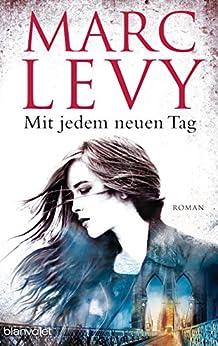 Mit jedem neuen Tag: Roman von [Levy, Marc]