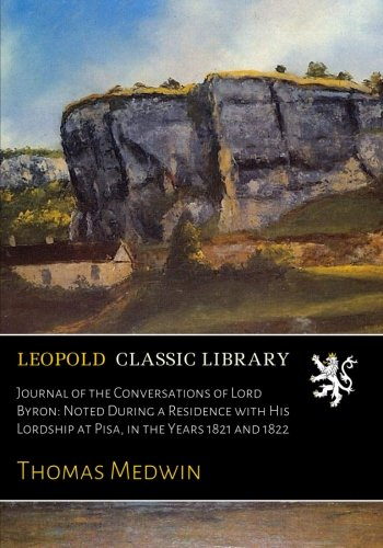 Journal of the Conversations of Lord Byron: Noted During a Residence with His Lordship at Pisa, in the Years 1821 and 1822 por Thomas Medwin