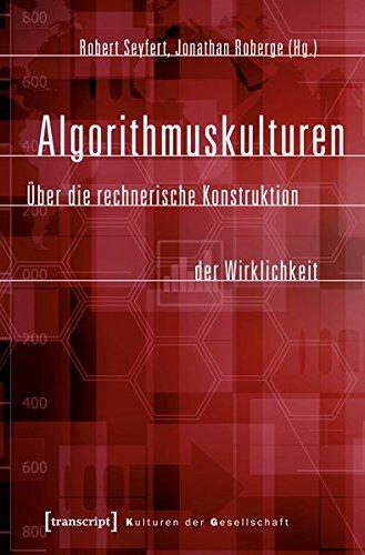 Algorithmuskulturen: Über die rechnerische Konstruktion der Wirklichkeit (Kulturen der Gesellschaft)