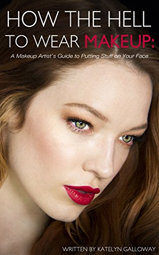 How the Hell to Wear Makeup: A Makeup Artist's Guide to Putting Stuff on Your Face (English Edition)