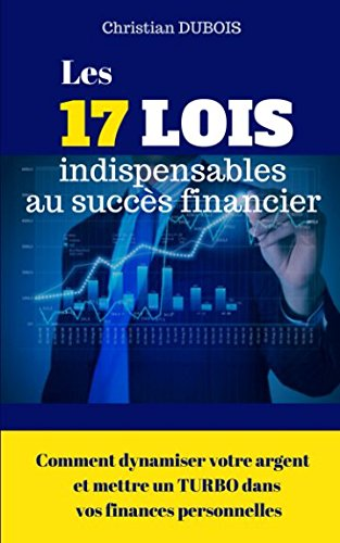 Les 17 lois indispensables au succès financier.: Comment dynamiser votre argent et mettre un turbo dans vos finances personnelles par Christian Dubois