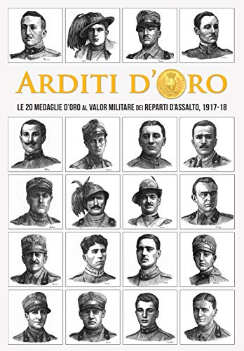 AA.VV.  - Arditi d'Oro: Le 20 Medaglie d'Oro al Valor Militare dei Reparti d'Assalto, 1917-18 (2019)