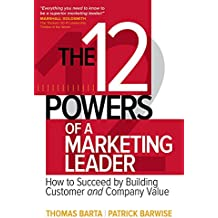 The 12 Powers of a Marketing Leader: How to Succeed by Building Customer and Company Value: How to Succeed by Building Customer and Company Value