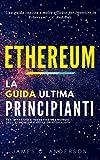 Ethereum: La Guida Definitiva Per Principianti per Imparare e Investire nel Mondo dell' Ethereum e della Criptovaluta